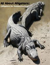 All About Alligators: (Alligators for Homeschooling)