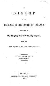 Digest of the Decisions of the Courts of England Contained in The English Law and Equity Reports  from the First Volume to the Thirty first Inclusive PDF