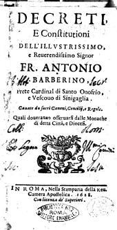 Decreti, e constitutioni dell'illustrissimo, e reuerendissimo signor fr. Antonio Barberino, prete cardinal di Santo Onofrio, e vescouo di Sinigaglia. Cauate da sacri canoni, concilij, e regole. Quali doueranno osseruarsi dalle monache di detta citta, e diocesi