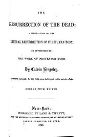 The Resurrection of the Dead: A Vindication of the Literal Resurrection of the Human Body; in Opposition to the Work of Proffessor Bush