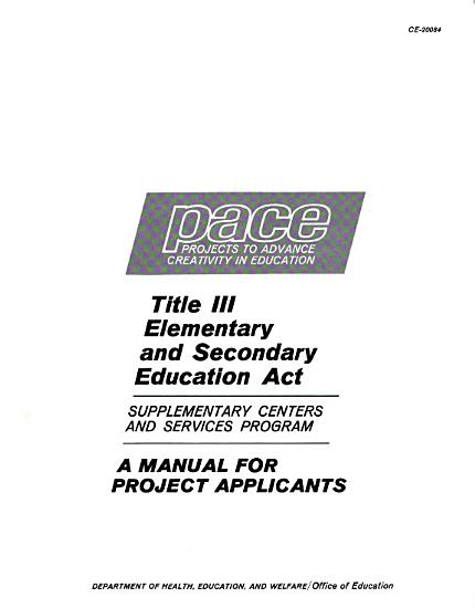 Pace Projects to Advance Creativity in Education  Title III Elemantary and Secondary Education Act  Supplementary Centers and Services Program  a Manual for Project Applicants PDF