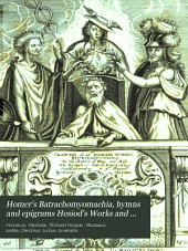 Homer's Batrachomyomachia, hymns and epigrams; Hesiod's Works and days; Musæus' Hero and Leander; Juvenal's fifth satire. Tr. by G. Chapman, with intr. and notes by R. Hooper