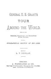 General U. S. Grant's Tour Around the World, Embracing His Speeches, Receptions, and Description of His Travels: With a Biographical Sketch of His Life
