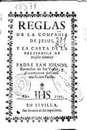 Reglas de la Compañia de Jesus, y la carta de la obediencia de nuestro glorioso padre san Ignacio, formulas de los votos, y documentos del mismo santo padre