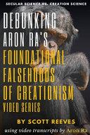 Debunking Aron Ra's Foundational Falsehoods of Creationism Video Series