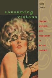 Consuming Visions: Cinema, Writing, and Modernity in Rio de Janeiro