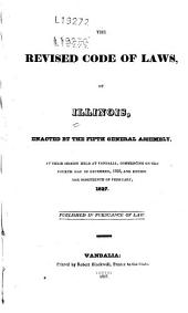 The revised code of laws of Illinois: enacted by the fifth General Assembly, at their session held at Vandalia, commencing on the fourth day of December, 1826, and ending the nineteenth of February, 1827 : published in pursuance of law