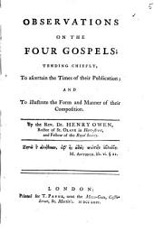 Observations on the Four Gospels;: Tending Chiefly, to Ascertain the Times of Their Publication; and to Illustrate the Form and Manner of Their Composition