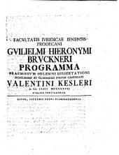 Facvltatis Ivridicae Ienensis Prodecani Gvilielmi Hieronymi Brvckneri Programma Praemissvm Solemni Dissertationi ... Valentini Kesleri ...