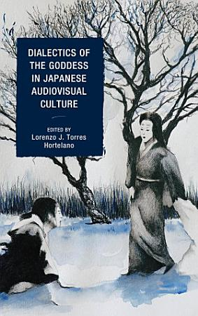 Dialectics of the Goddess in Japanese Audiovisual Culture PDF