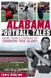 Alabama Football Tales: More than a Century of Crimson Tide Glory