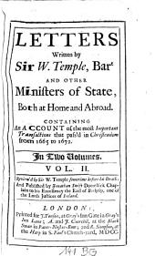 Letters Written by Sir W. Temple, Bart. And Other Ministers of State, Both at Home and Abroad: Containing An Account of the Most Important Transactions that Pass'd in Christendom from 1665 to 1672 : In Two Volumes, Volume 2