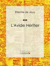 L'Avide héritier: Comédie en trois actes et en prose