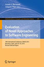 Evaluation of Novel Approaches to Software Engineering: 10th International Conference, ENASE 2015, Barcelona, Spain, April 29-30, 2015, Revised Selected Papers