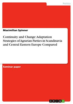 Continuity and Change  Adaptation Strategies of Agrarian Parties in Scandinavia and Central Eastern Europe Compared PDF