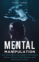 Mental Manipulation  The Defense Guide Against Persuasion Tactics  Covert Mind Games  and Emotional Control PDF