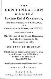 The Life of Edward, Earl of Clarendon, Lord High Chancellor of England, and Chancellor of the University of Oxford: Containing I. an Account of the Chancellor's Life from His Birth to the Restoration in 1660, II. a Continuation of the Fame, and of His History of the Grand Rebellion, from the Restoration to His Banishment in 1667 : Printed from His Original Manuscripts, Given to the University of Oxford by the Heirs of the Late Earl of Clarendon ; in Three Volumes. ¬The Continuation Of the Life of Edward, Earl of Clarendon, Lord High Chancellor of England, And Chancellor of the University of Oxford ; T. 2, Volume 3