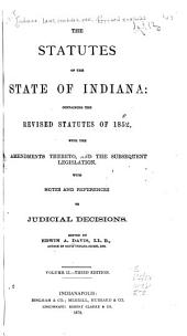 The Statutes of the State of Indiana: Containing the Revised Statutes of 1852, with the Amendments Thereto, and the Subsequent Legislation : with Notes and References to Judicial Decisions