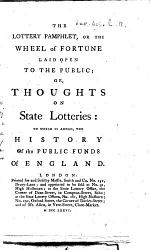 The Lottery Pamphlet, Or The Wheel of Fortune Laid Open to the Public; Or, Thoughts on State Lotteries: to which is Added, the History of the Public Funds of England