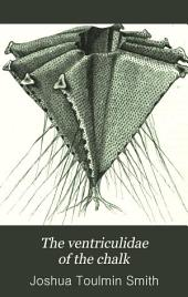 The Ventriculidae of the Chalk: Their Microscopic Structure, Affinities, and Classification: Including Figures and Descriptions of Every Species