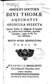 Angelici doctoris divi Thomae Aquinatis Opuscula selecta summo studio, ac diligentia ab innumeris, quibus antea scatebant, erroribus expurgata, atque in sex tomos distributa. Tomus 1. [-6.]: Volume 2