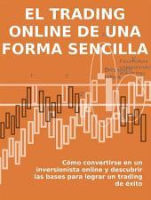 EL TRADING ONLINE DE UNA FORMA SENCILLA. Cómo convertirse en un inversionista online y descubrir las bases para lograr un trading de éxito