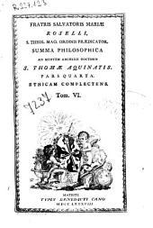 Fratris Saluatoris Mariae Roselli ... Summa philosophica ad mentem angelici doctoris S. Thomae Aquinatis ...: Tom. I [-VI], Volume 6
