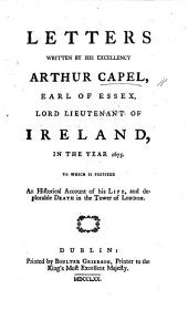 Letters Written by His Excellency Arthur Capel, Earl of Essex, Lord Lieutenant of Ireland, in the Year 1675: To which is Prefixed an Historical Account of His Life, and Deplorable Death in the Tower of London