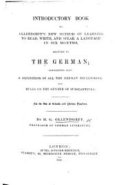 Introductory Book of Ollendorff's new method of learning ... a language in six months, adapted to the German; containing also a definition of all the German declensions, and rules on the gender of substantives