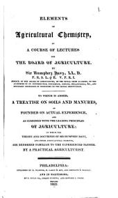 Elements of agricultural chemistry in a course of lectures for the Board of Agriculture: To which is added A treatise on soils and manures as founded on actual experience and as combined with the leading principles of agriculture; in which the theory and doctrines of Sir Humphry Davy and other agricultural chemists are rendered familiar to the experienced farmer
