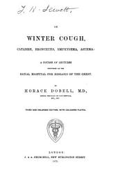 On Winter Cough, Catarrh, Bronchitis, Emphysema, Asthma: A Course of Lectures Delivered at the Royal Hospital for Diseases of the Chest