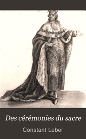 Des cérémonies du sacre: ou Recherches historiques et critiques sur les mœurs, les coutumes, les institutions et le droit public des Français dans l'ancienne monarchie