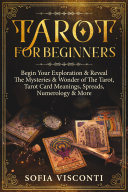 Tarot for Beginners: Begin Your Exploration & Reveal The Mysteries & Wonder of The Tarot, Tarot Card Meanings, Spreads, Numerology & More