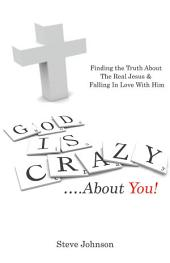 God is Crazy ....About You!: Finding the Truth About The Real Jesus & Falling In Love With Him