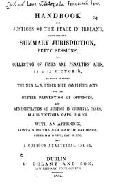 Handbook for justices of the peace in Ireland, under the new summary jurisdiction, petty sessions', and collection of fines and penalties' acts, 14 & 15 Victoria: to which is added the new law, under Lord Campbell's acts for the better prevention of offences, and administration of justice in criminal cases, 14 & 15 Victoria, caps. 19 & 100, with an appendix, containing the new law of evidence, under 14 & 15 Vict., cap. 99, etc., and a copious analytical index