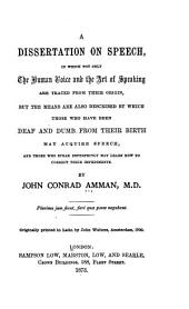 A Dissertation on Speech: In which Not Only the Human Voice and the Art of Speaking are Traced from Their Origin, But the Means are Also Described by which Those who Have Been Deaf and Dumb from Their Birth May Acquire Speech, and Those who Speak Imperfectly May Learn how to Correct Their Impediments