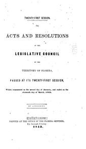 The Acts and Resolutions of the Legislative Council of the Territory of Florida, Passed at Its Twenty-first Session, which Commenced on the Second Day of January, and Ended on the Sixteenth Day of March, 1843