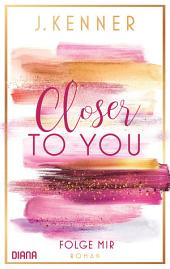 Closer to you (1): Folge mir: Roman