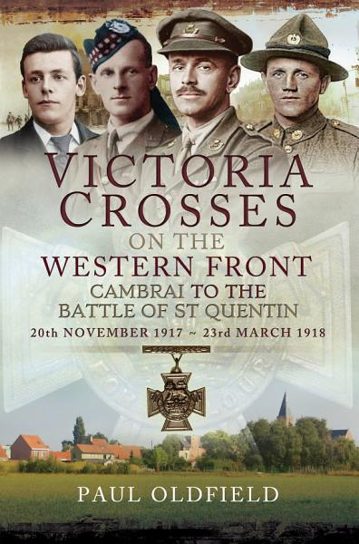 Victoria Crosses on the Western Front: Cambrai to the Battle of St Quentin