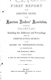 First Report of the Executive Council of the American Bankers' Association for the Year 1877: Including the Addresses and Proceedings Before the Committee of Ways and Means of the House of Representatives, at Washinton, 7th February, 1877. To which is Prefixed a List of the Officers of the Association