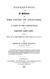 Suggestions for a Reform of the Court of Chancery, by a Union of the Jurisdictions of Equity and Law: With a Plan of a New Tribunal for Cases of Lunacy