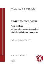 Simplement, voir: Aux confins de la poésie contemporaine et de l'expérience mystique