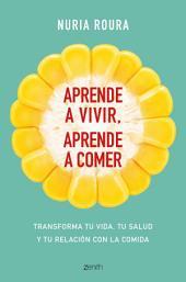 Aprende a vivir, aprende a comer: Transforma tu vida, tu salud y tu relación con la comida