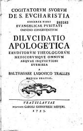 Cogitatorum suorum S. Eucharistia sincerae fidei evangelicae puritati omnino congruentium dilucidatio apologetica ... submissa a Balthasare Ludovico Tralles