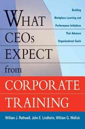 What CEOs Expect from Corporate Training: Building Workplace Learning and Performance Initiatives that Advance Organizational Goals
