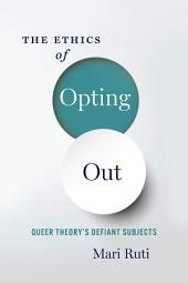 Ethics of Opting Out: Queer Theory's Defiant Subjects