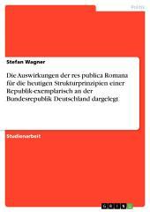 Die Auswirkungen der res publica Romana für die heutigen Strukturprinzipien einer Republik-exemplarisch an der Bundesrepublik Deutschland dargelegt