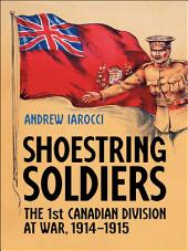 Shoestring Soldiers: The 1st Canadian Division at War, 1914-1915