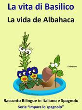 La vita di Basilico - La vida de Albahaca - Racconto Bilingue in Spagnolo e Italiano: Impara lo spagnolo - Spagnolo per Bambini