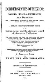 Border States of Mexico: Sonora, Sinaloa, Chihuahua and Durango. With a General Sketch of the Republic of Mexico, and Lower California, Coahuila, New Leon and Tamaulipas. A Complete Description of the Best Regions for the Settler, Miner and the Advance Guard of American Civilization